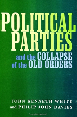 Political Parties and the Collapse of the Old Orders - White, John Kenneth (Editor)