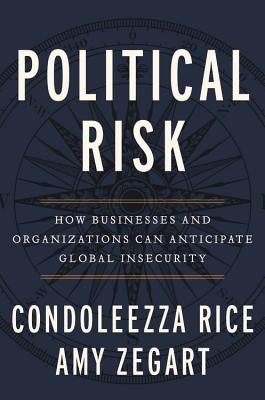 Political Risk: How Businesses and Organizations Can Anticipate Global Insecurity - Rice, Condoleezza, and Zegart, Amy B