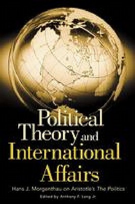 Political Theory and International Affairs: Hans J. Morgenthau on Aristotle's the Politics - Lang, Anthony, M.D.