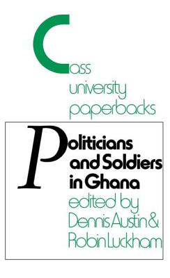 Politicians and Soldiers in Ghana 1966-1972 - Austin, Dennis (Editor), and Luckham, Robin (Editor)