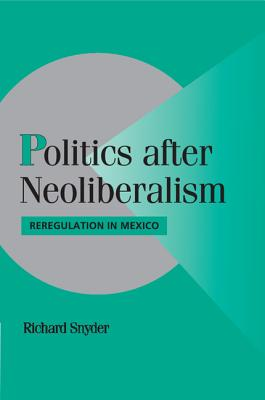 Politics After Neoliberalism: Reregulation in Mexico - Snyder, Richard, Dr.