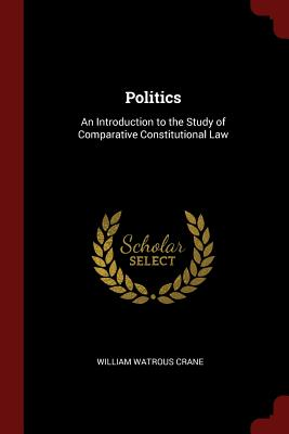 Politics: An Introduction to the Study of Comparative Constitutional Law - Crane, William Watrous