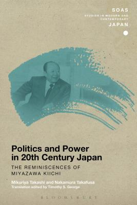 Politics and Power in 20th-Century Japan: The Reminiscences of Miyazawa Kiichi - George, Timothy S. (Translated by), and Takashi, Mikuriya, and Nakamura, Takafusa