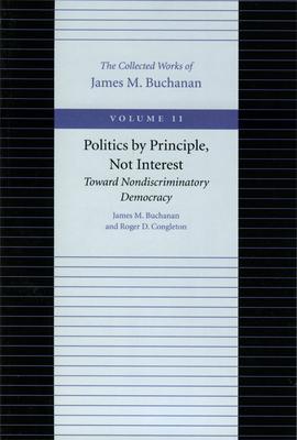 Politics by Principle, Not Interest - Buchanan, James M, Professor