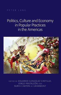 Politics, Culture and Economy in Popular Practices in the Americas - Gonzalez Castillo, Eduardo (Editor)