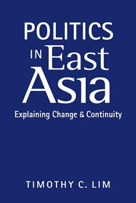 Politics in East Asia: Explaining Change and Continuity - Lim, Timothy C