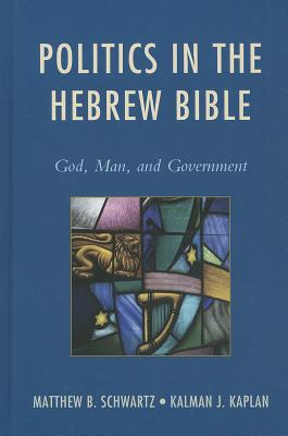 Politics in the Hebrew Bible: God, Man, and Government - Schwartz, Matthew B, PhD