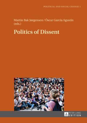 Politics of Dissent - Bak Jorgensen, Martin (Editor), and Garcia Agustin, Oscar (Editor)