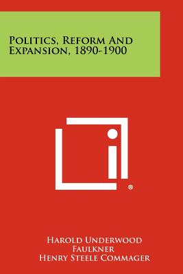 Politics, Reform and Expansion, 1890-1900 - Faulkner, Harold Underwood, and Commager, Henry Steele (Editor), and Morris, Richard Brandon (Editor)