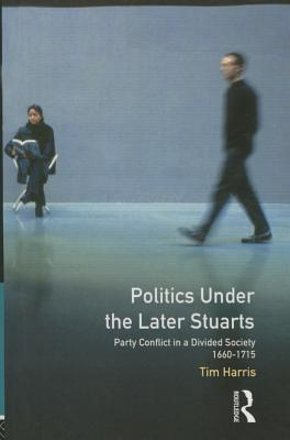 Politics Under the Later Stuarts: Party Conflict in a Divided Society 1660-1715 - Harris, Tim