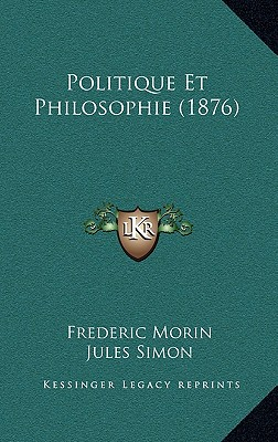 Politique Et Philosophie (1876) - Morin, Frederic, and Simon, Jules (Introduction by)