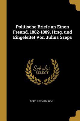 Politische Briefe an Einen Freund, 1882-1889. Hrsg. Und Eingeleitet Von Julius Szeps - Rudolf, Kron Prinz