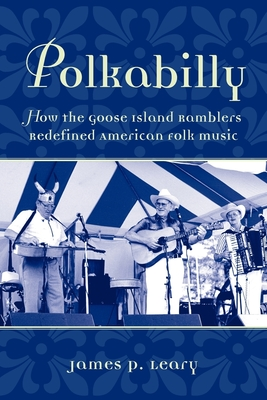 Polkabilly: How the Goose Island Ramblers Redefined American Folk Music - Leary, James