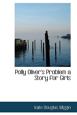 Polly Oliver's Problem a Story for Girls - Wiggin, Kate Douglas