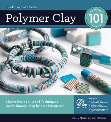 Polymer Clay 101: Master Basic Skills and Techniques Easily Through Step-by-Step Instruction - Mabray, Angela, and Otterbein, Kim