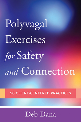 Polyvagal Exercises for Safety and Connection: 50 Client-Centered Practices - Dana, Deb