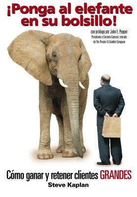 Ponga Al Elefante En Su Bolsillo!: Como Ganar y Retener Clientes Grandes - Kaplan, Steve
