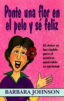 Ponte Una Flor En El Pelo y Se Feliz: El Dolor Es Inevitable, Pero El Sentirse Miserable Es Opcional - Johnson, Barbara