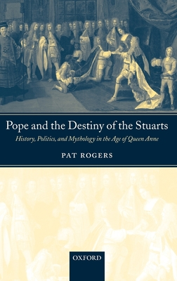 Pope and the Destiny of the Stuarts: History, Politics, and Mythology in the Age of Queen Anne - Rogers, Pat