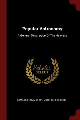 Popular Astronomy: A General Description of the Heavens - Flammarion, Camille