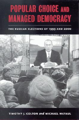 Popular Choice and Managed Democracy: The Russian Elections of 1999 and 2000 - Colton, Timothy J, and McFaul, Michael