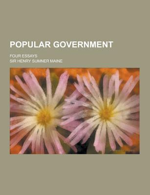 Popular Government; Four Essays - Maine, Henry Sumner, Sir
