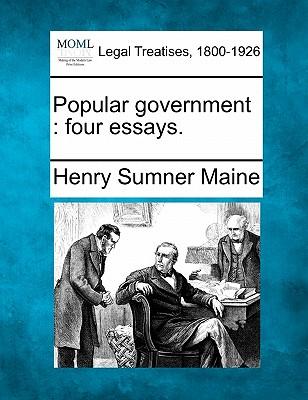 Popular Government: Four Essays. - Maine, Henry James Sumner, Sir