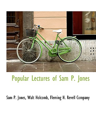 Popular Lectures of Sam P. Jones - Jones, Sam P, and Holcomb, Walt, and Fleming H Revell Company, H Revell Company (Creator)