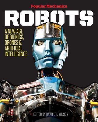 Popular Mechanics Robots: A New Age of Bionics, Drones & Artificial Intelligence - Wilson, Daniel H (Editor), and Popular Mechanics