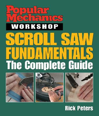 Popular Mechanics Workshop: Scroll Saw Fundamentals: The Complete Guide - Peters, Rick