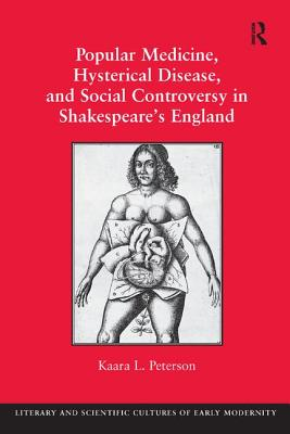 Popular Medicine, Hysterical Disease, and Social Controversy in Shakespeare's England - Peterson, Kaara L., Dr., and Crane, Mary Thomas, Professor (Series edited by), and Turner, Henry S., Professor (Series edited...