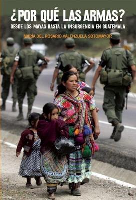 Por Que las Armas?: Desde los Mayas Hasta la Insurgencia en Guatemala - Valenzuela Sotomayor, Maria del Rosario