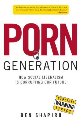 Porn Generation: How Social Liberalism Is Corrupting Our Future - Shapiro, Ben
