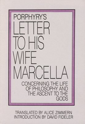 Porphyry's Letter to His Wife Marcella: Concerning the Life of Philosophy and the Ascent to the Gods - Porphyry, and Zimmern, Alice (Translated by), and Fideler, David, PH.D. (Introduction by)