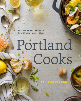 Portland Cooks: Recipes from the City's Best Restaurants and Bars - Centoni, Danielle