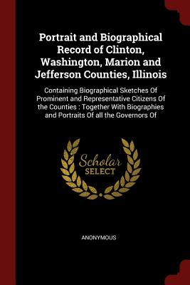 Portrait and Biographical Record of Clinton, Washington, Marion and Jefferson Counties, Illinois: Containing Biographical Sketches of Prominent and Representative Citizens of the Counties: Together with Biographies and Portraits of All the Governors of - Anonymous