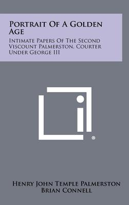 Portrait of a Golden Age: Intimate Papers of the Second Viscount Palmerston, Courter Under George III - Palmerston, Henry John Temple, and Connell, Brian (Editor)