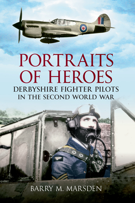 Portraits of Heroes: Derbyshire Fighter Pilots in the Second World War - Marsden, Barry M.