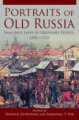 Portraits of Russia: Imagined Lives of Ordinary People, 1300-1725 - Ostrowski, Donald, and Poe, Marshall T