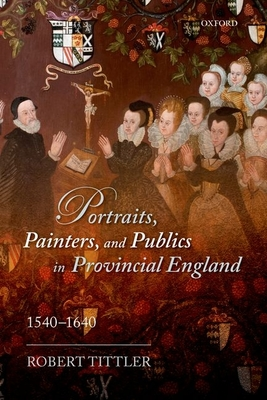 Portraits, Painters, and Publics in Provincial England, 1540-1640 - Tittler, Robert