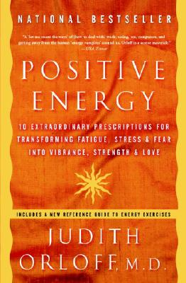 Positive Energy: 10 Extraordinary Prescriptions for Transforming Fatigue, Stress, and Fear Into Vibrance, Strength, and Love - Orloff, Judith, M.D., M D