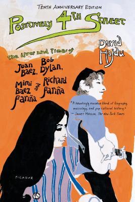 Positively 4th Street: The Lives and Times of Joan Baez, Bob Dylan, Mimi Baez Fariña, and Richard Fariña - Hajdu, David
