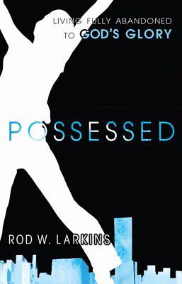 Possessed: Living Fully Abandoned to God's Glory - Larkins, Rod W.