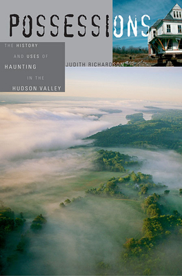 Possessions: The History and Uses of Haunting in the Hudson Valley - Richardson, Judith