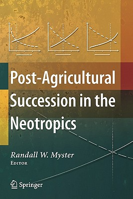 Post-Agricultural Succession in the Neotropics - Myster, Randall W (Editor)