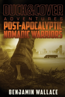 Post-Apocalyptic Nomadic Warriors: A Duck & Cover Adventure - Wallace, Benjamin