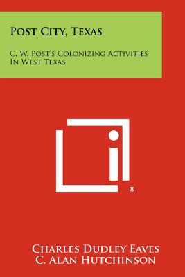 Post City, Texas: C. W. Post's Colonizing Activities in West Texas - Eaves, Charles Dudley, and Hutchinson, C Alan, and Jones, Jesse H (Foreword by)
