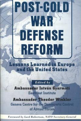 Post-Cold War Defense Reform: Lessons Learned in Europe and the United States - Gyarmati, Istvan (Editor), and Winkler, Theodor, Amb. (Editor), and Robertson, Lord (Foreword by)