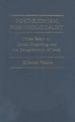 Post-Zionism, Post-Holocaust: Three Essays on Denial, Forgetting, and the Delegitimation of Israel - Yakira, Elhanan, and Swirsky, Michael (Translated by)