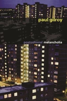 Postcolonial Melancholia - Gilroy, Paul, Professor